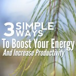 3 Simple Ways To Boost Your Energy and Increase Productivity