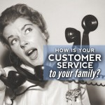 How is your Customer Service…to your Family?