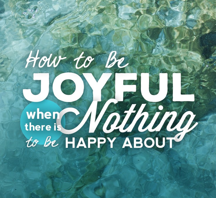 How To Be Joyful When There Is Nothing To Be Happy About