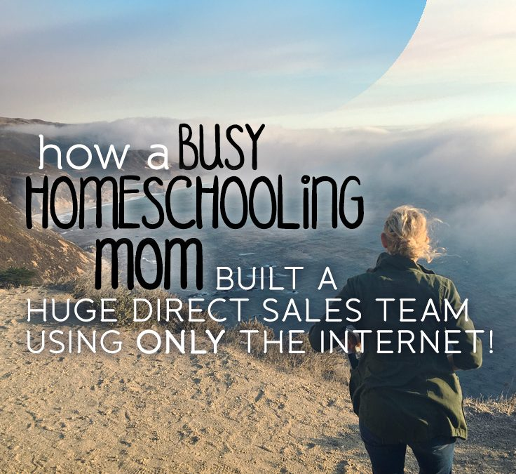 How a Busy Homeschooling Mom Built a Huge Direct Sales Team using ONLY the Internet!