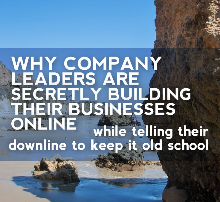 """Why Company Leaders are Secretly Building Their Businesses Online, While Telling Their Downline to Keep It """"Old School"""""""