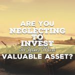 Are You Neglecting To Invest In Your Most Valuable Asset?