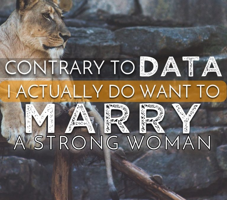 Contrary To Data, I Actually Do Want To Marry A Strong Independent Woman