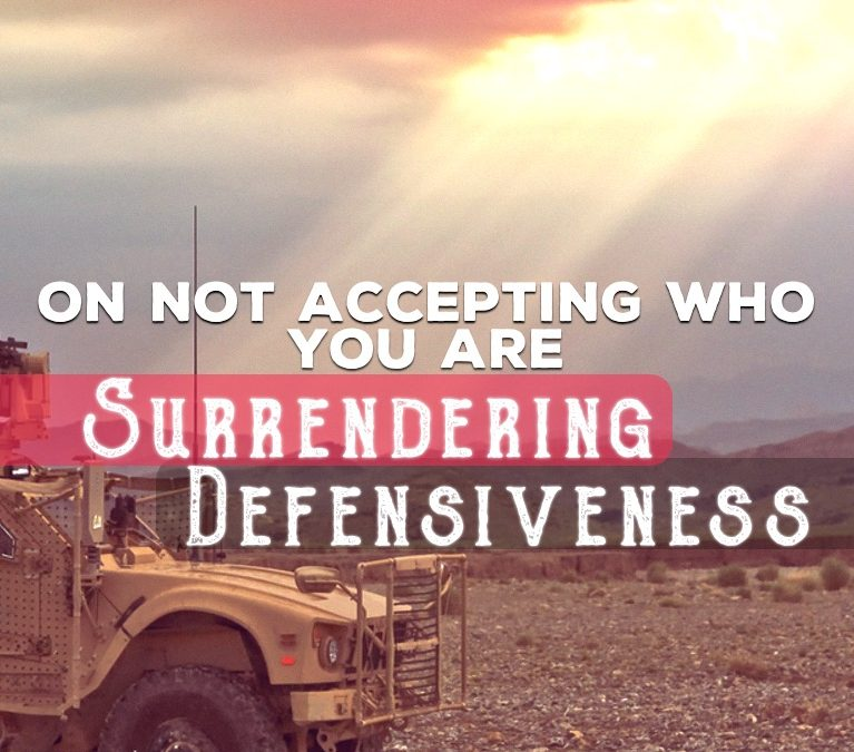 On Not Accepting Who You Are: Surrendering Defensiveness