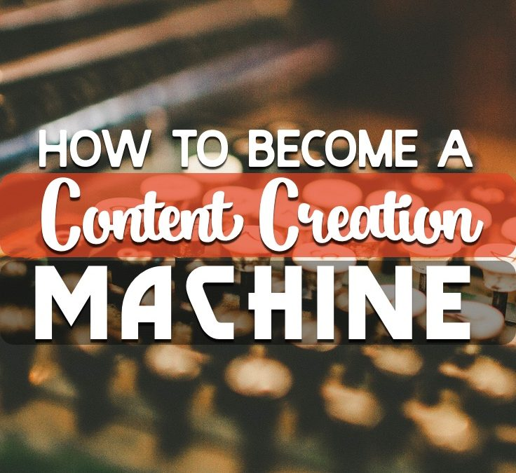How To Become A Content Creation Machine