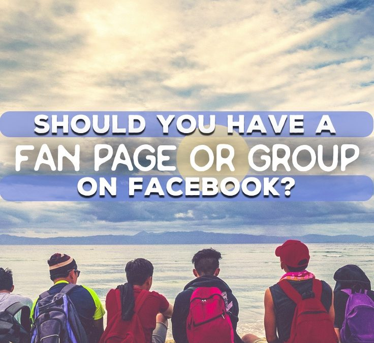 Should You Have A Fan Page Or Group on Facebook?