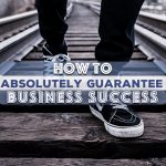 How to Absolutely Guarantee Business Success