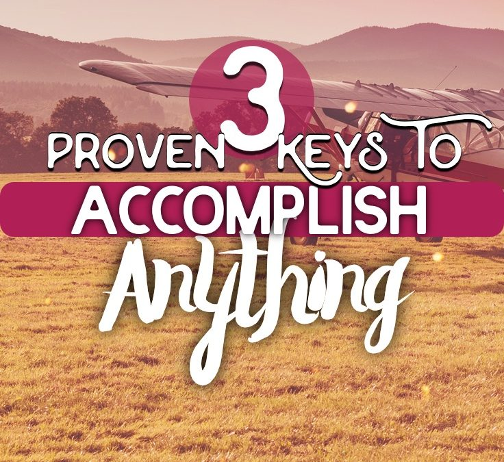 3 Proven Keys To Accomplish Anything