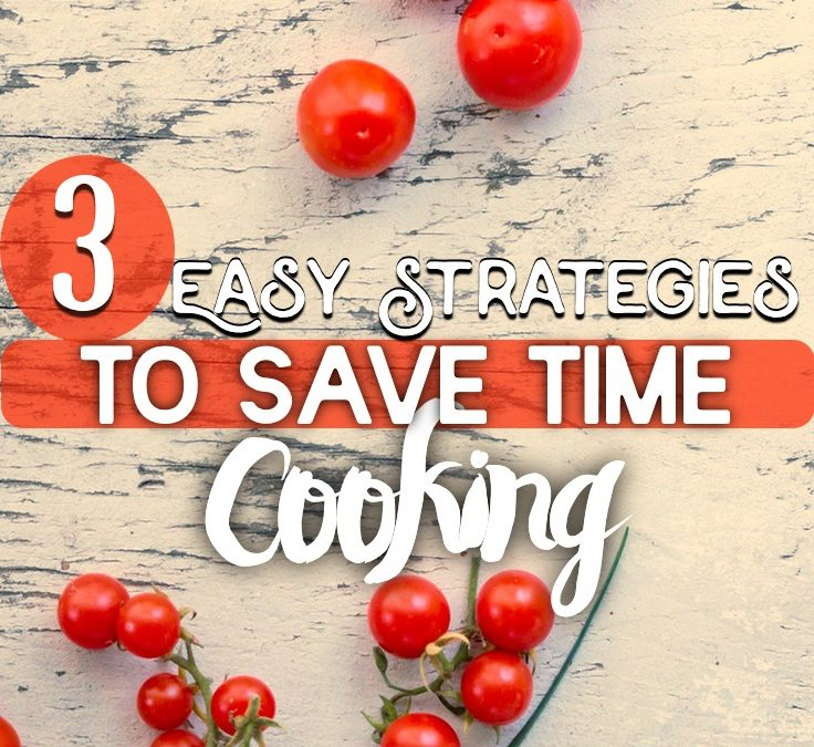 3 Easy Strategies To Save Time Cooking