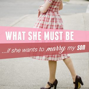 What She Must Be…If She Wants To Marry My Son
