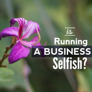 Is Running A Business Selfish?