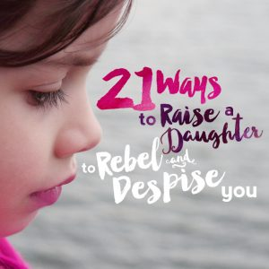 21 Ways To Raise A Daughter To Rebel and Despise You