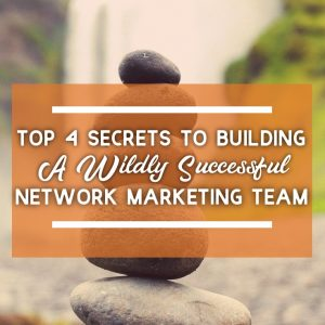 Top 4 Secrets to Building a Wildly Successful Network Marketing Business
